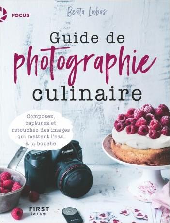 Guide de photographie culinaire - Composez, capturez et retouchez des images qui mettent l'eau à la bouche