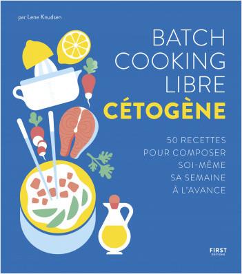 Batch cooking libre cétogène - 50 recettes pour composer soi-même sa semaine à l'avance