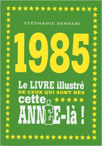 1985 - Le livre illustré de ceux qui sont nés cette année-là !