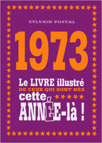 1973 - Le livre illustré de ceux qui sont nés cette année-là !