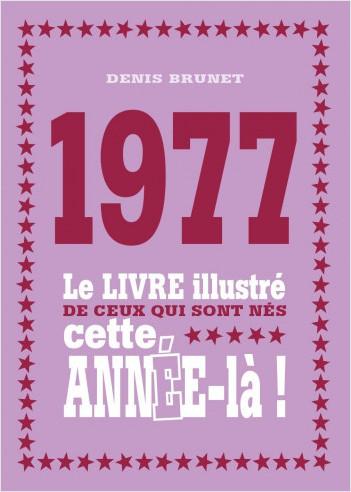 1977 - Le livre illustré de ceux qui sont nés cette année-là !